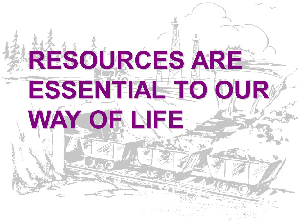 RESOURCES ARE ESSENTIAL TO OUR WAY OF LIFE