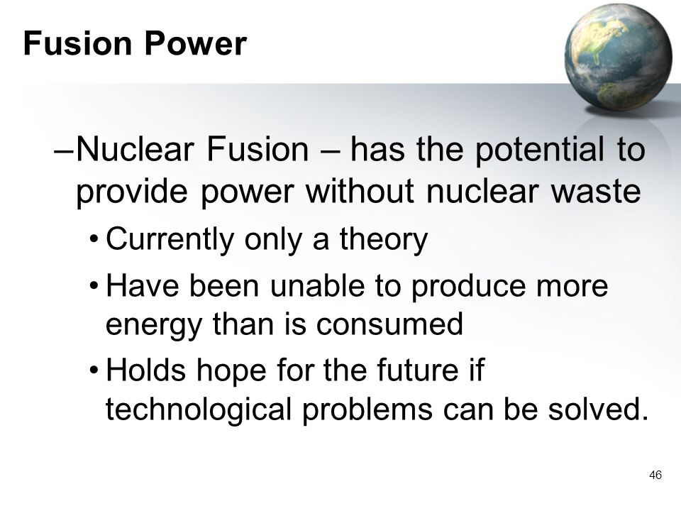 Fusion Power Nuclear Fusion – has the potential to provide power without nuclear waste. Currently only a theory.