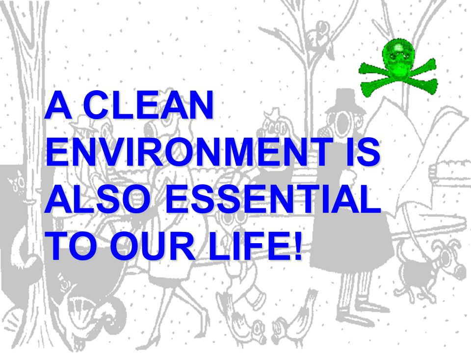 A CLEAN ENVIRONMENT IS ALSO ESSENTIAL TO OUR LIFE!