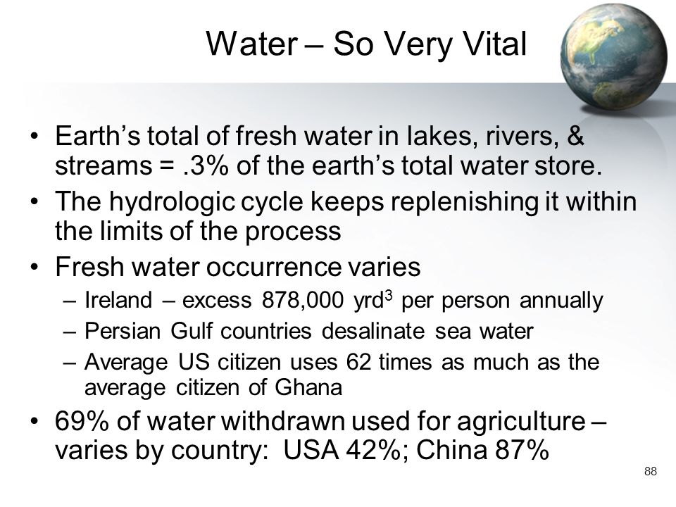 Water – So Very Vital Earth's total of fresh water in lakes, rivers, & streams = .3% of the earth's total water store.