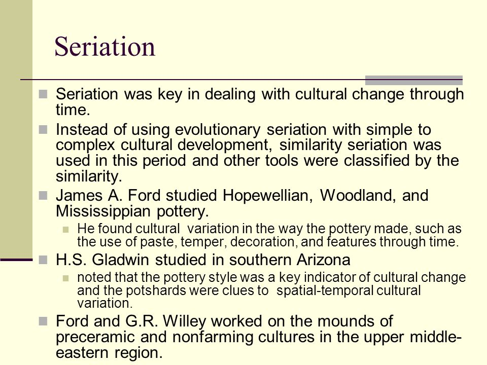 Seriation Seriation was key in dealing with cultural change through time.