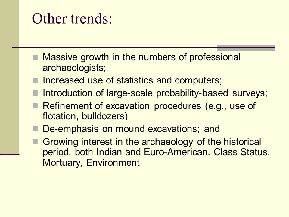 Other trends: Massive growth in the numbers of professional archaeologists; Increased use of statistics and computers;