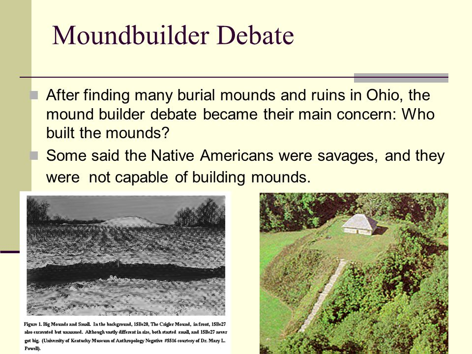 Moundbuilder Debate After finding many burial mounds and ruins in Ohio, the mound builder debate became their main concern: Who built the mounds