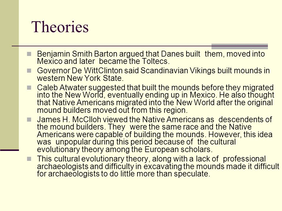 Theories Benjamin Smith Barton argued that Danes built them, moved into Mexico and later became the Toltecs.