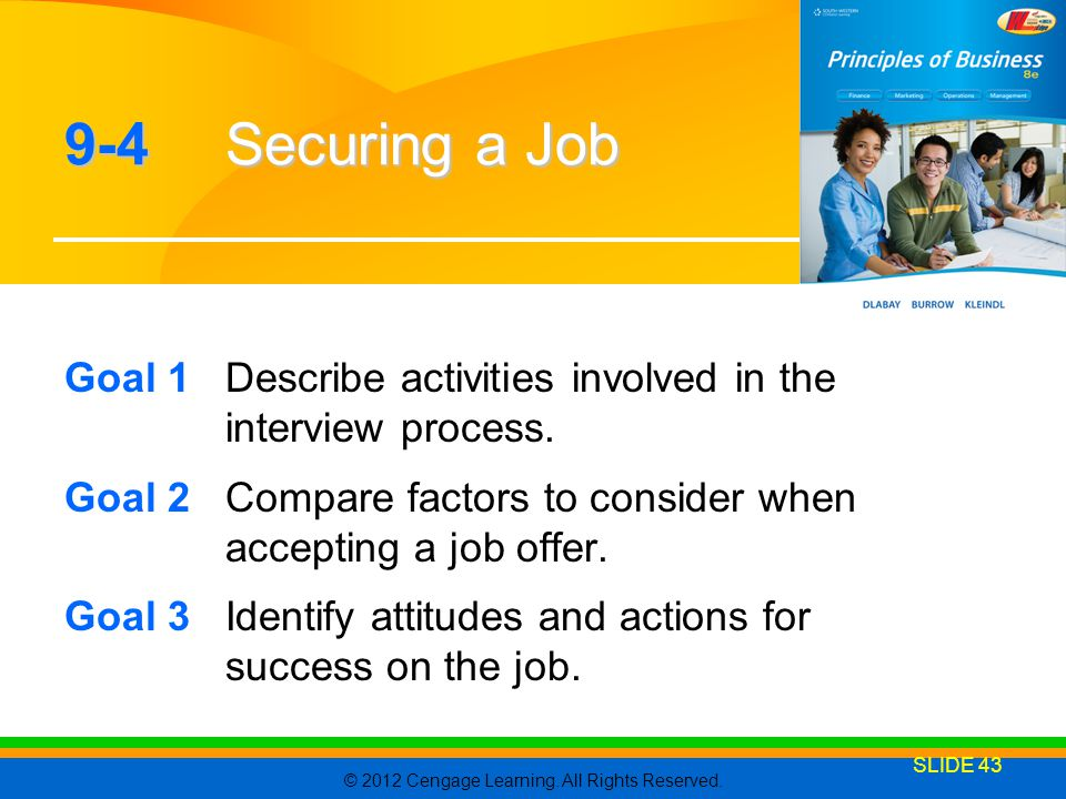 9-4 Securing a Job Goal 1 Describe activities involved in the interview process. Goal 2 Compare factors to consider when accepting a job offer.