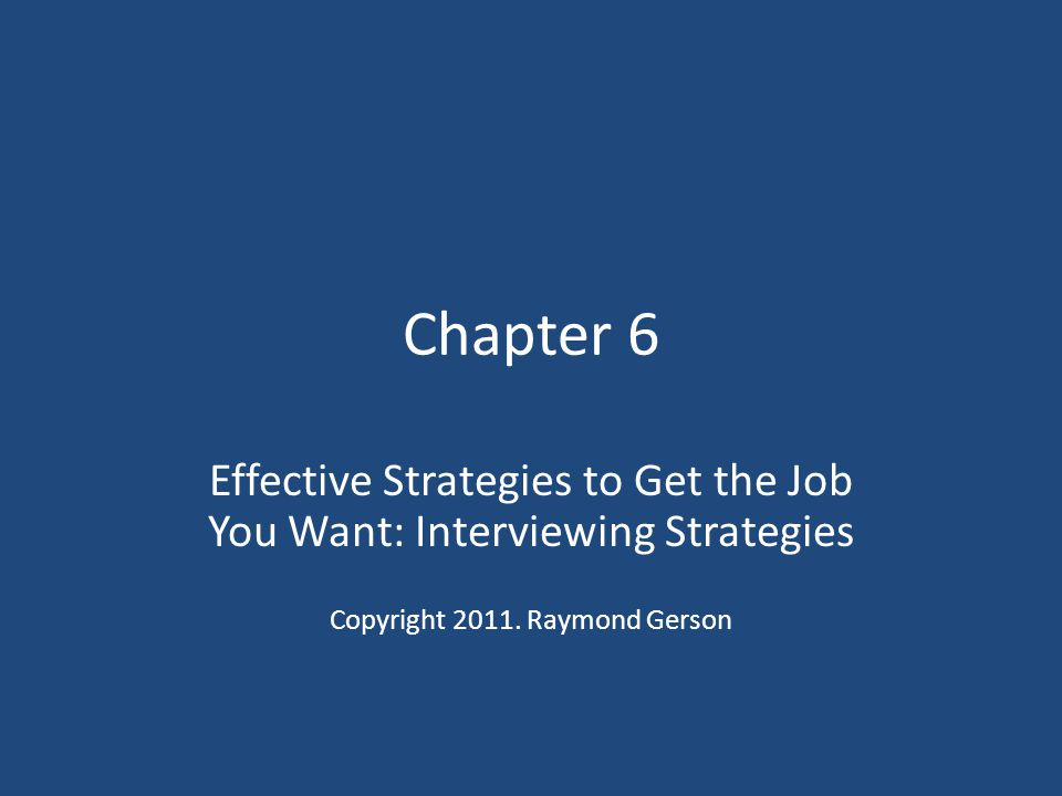 Chapter 6 Effective Strategies to Get the Job You Want: Interviewing Strategies.