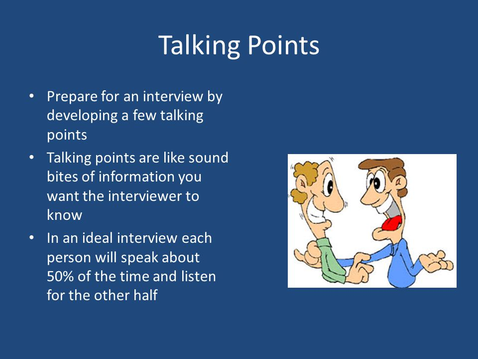 Talking Points Prepare for an interview by developing a few talking points.