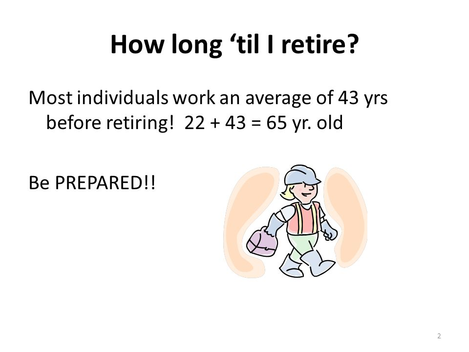 How long 'til I retire. Most individuals work an average of 43 yrs before retiring.
