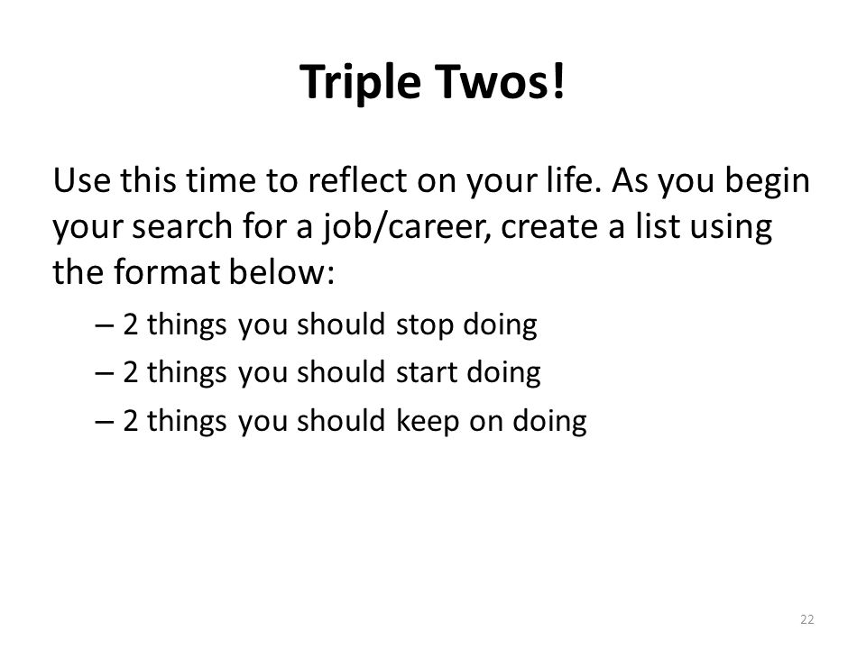 Triple Twos! Use this time to reflect on your life. As you begin your search for a job/career, create a list using the format below: