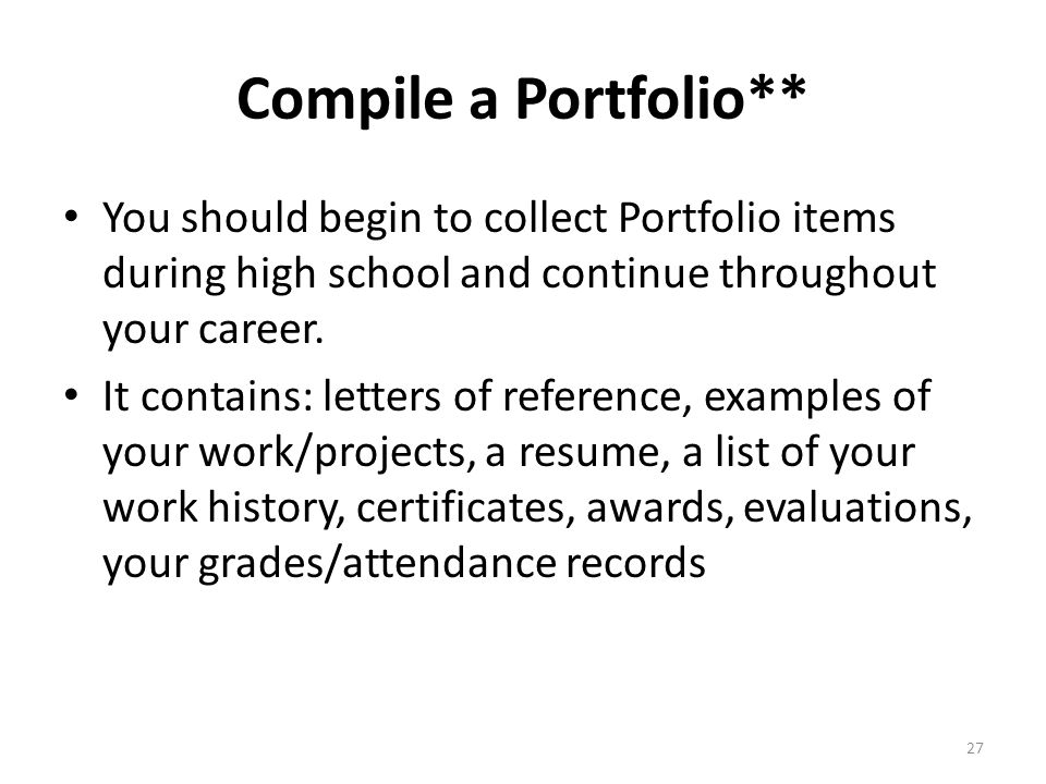 Compile a Portfolio** You should begin to collect Portfolio items during high school and continue throughout your career.