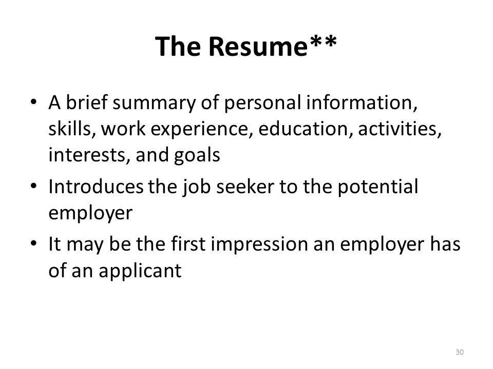 The Resume** A brief summary of personal information, skills, work experience, education, activities, interests, and goals.