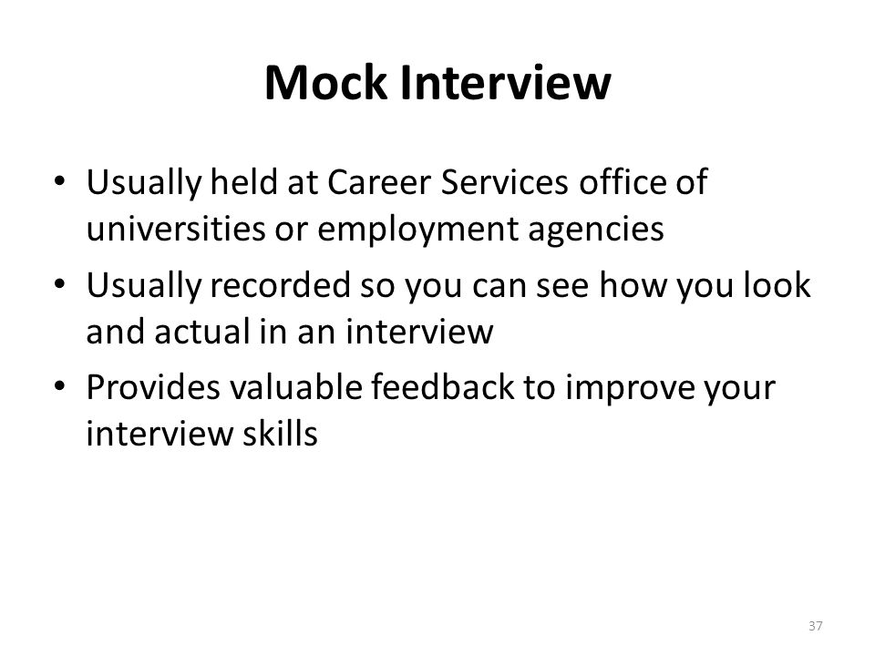 Mock Interview Usually held at Career Services office of universities or employment agencies.