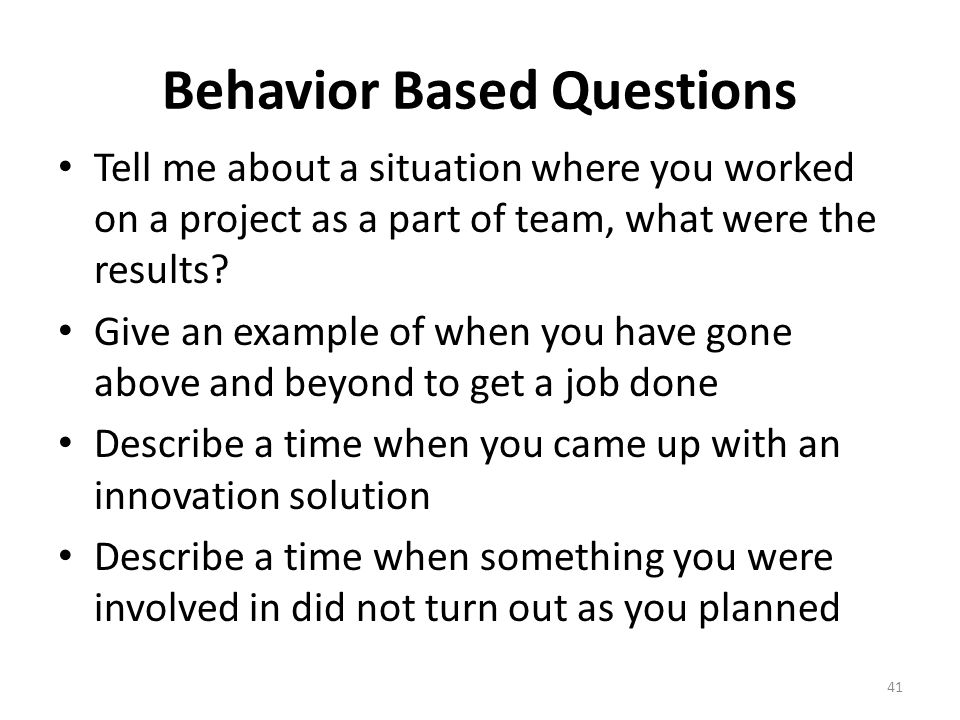 behavior based questions Behavior-based interviewing became a mile stone hiring process of many companies  the questions asked in the behavioral based interview are probing questions.