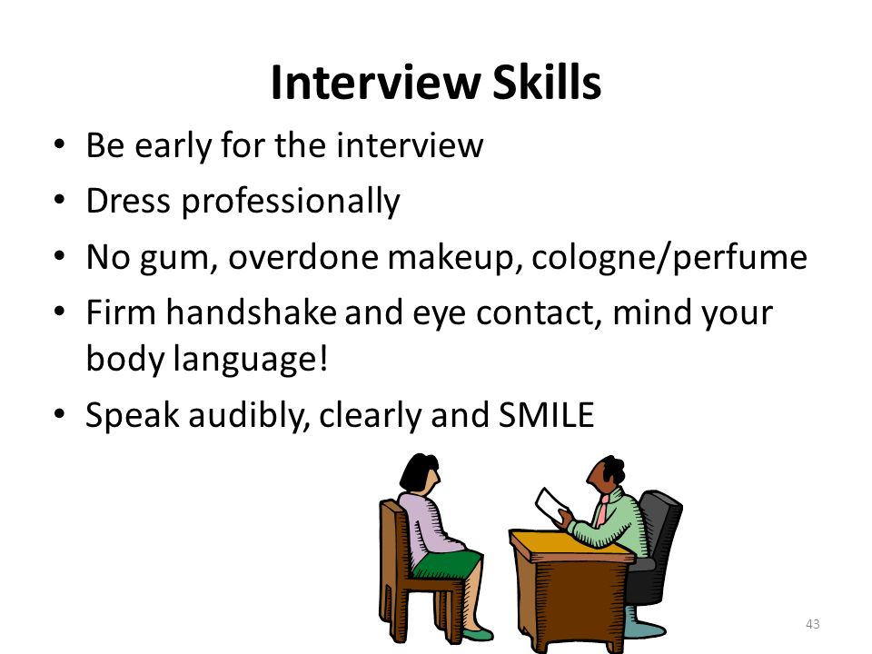 Interview Skills Be early for the interview Dress professionally