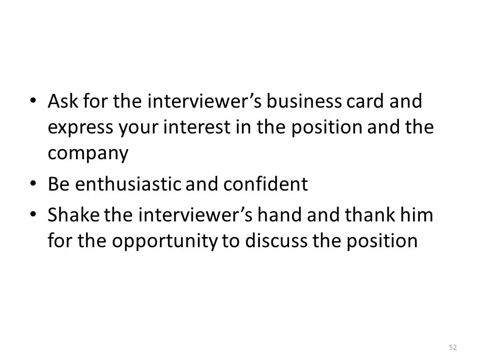 Ask for the interviewer's business card and express your interest in the position and the company