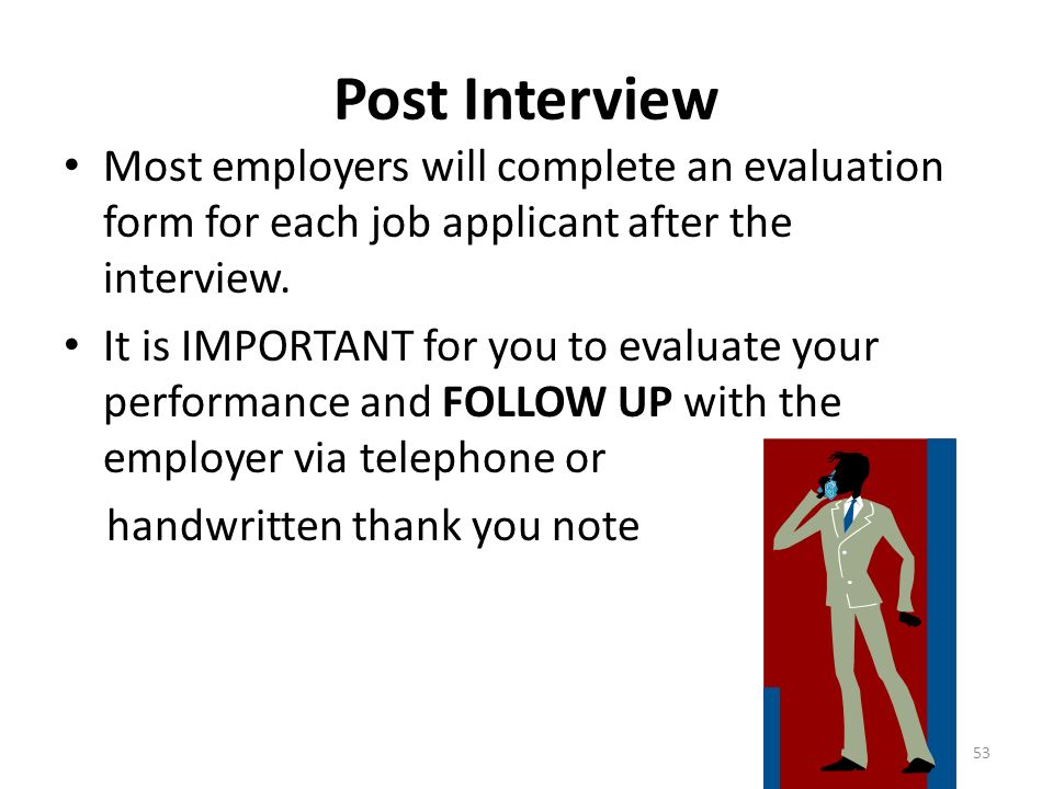 Post Interview Most employers will complete an evaluation form for each job applicant after the interview.