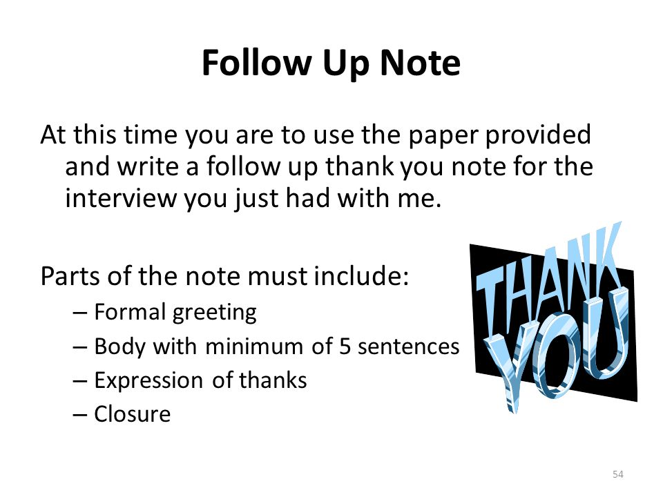 Follow Up Note At this time you are to use the paper provided and write a follow up thank you note for the interview you just had with me.