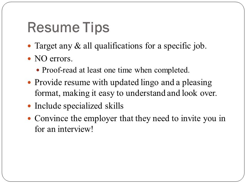 Resume Tips Target any & all qualifications for a specific job.