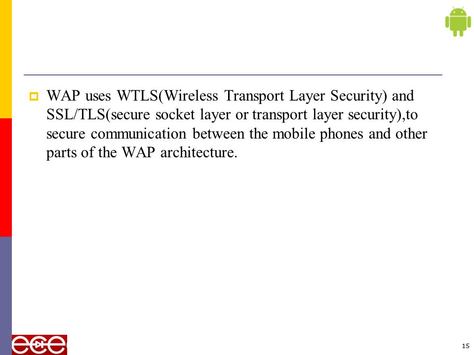 WAP uses WTLS(Wireless Transport Layer Security) and SSL/TLS(secure socket layer or transport layer security),to secure communication between the mobile phones and other parts of the WAP architecture.