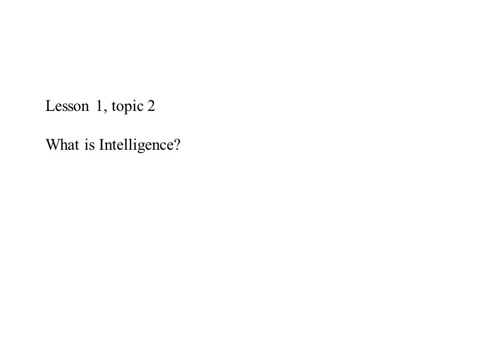 Lesson 1, topic 2 What is Intelligence