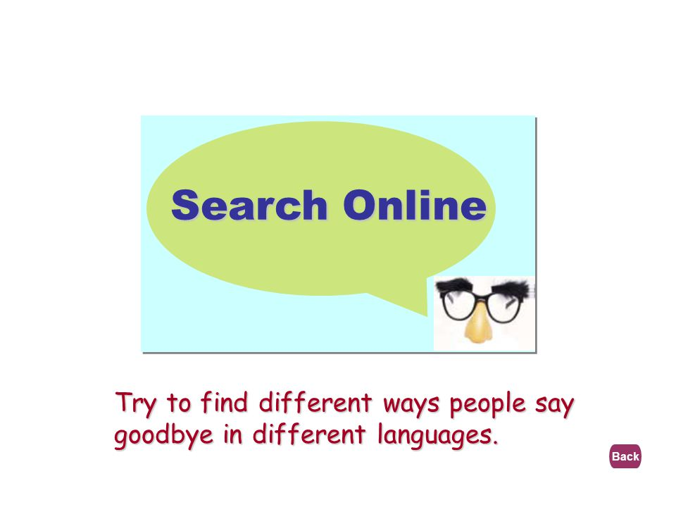 Search Online Try to find different ways people say goodbye in different languages. Back