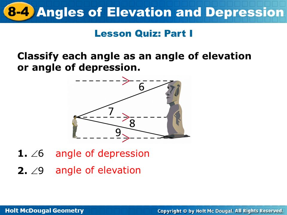 Lesson Quiz: Part I Classify each angle as an angle of elevation or angle of depression. 1. 6. 2. 9.