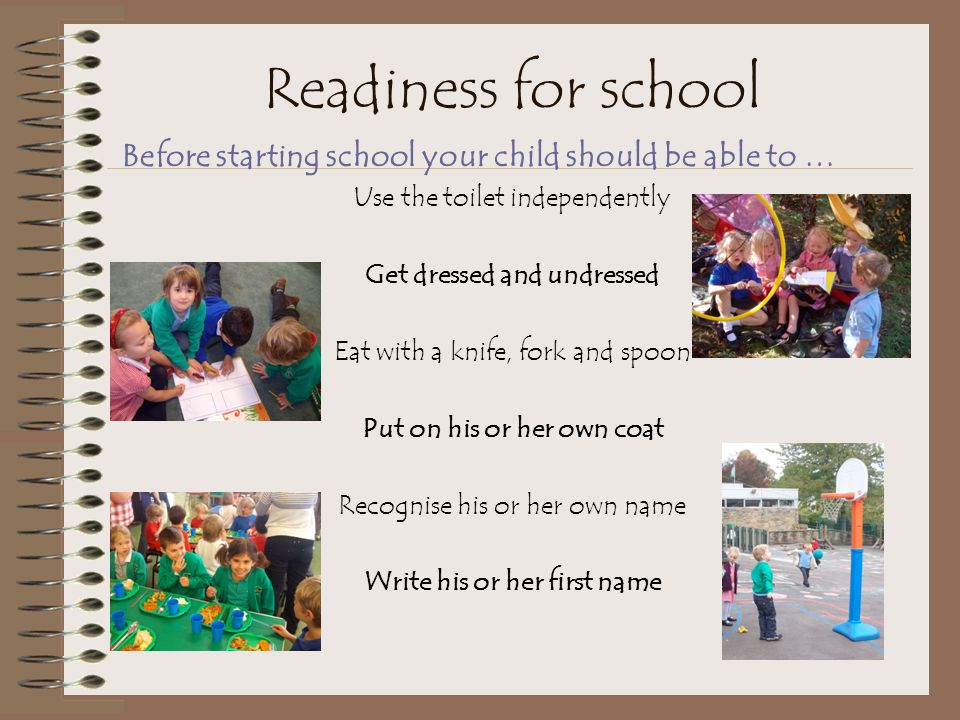 Readiness for school Before starting school your child should be able to … Use the toilet independently.