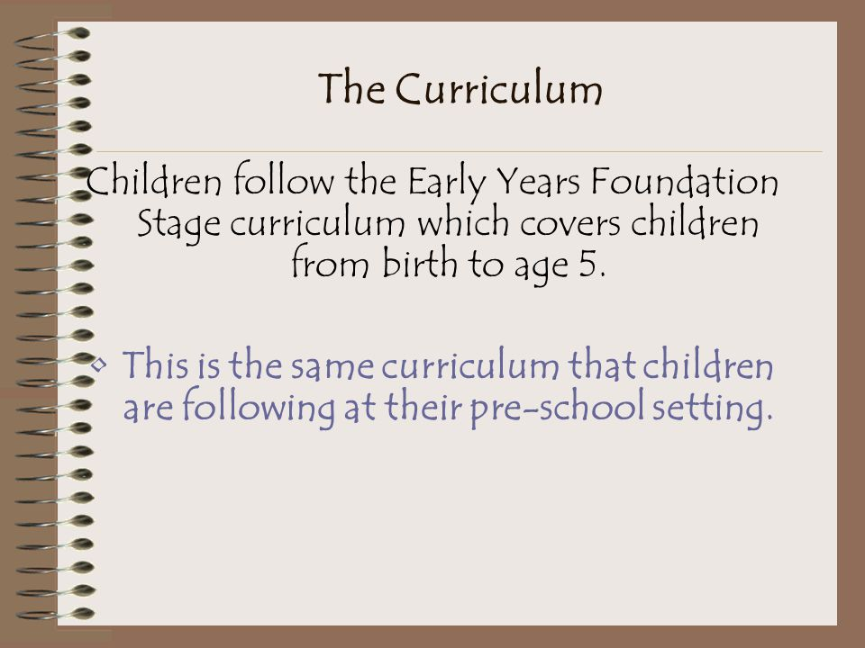 The Curriculum Children follow the Early Years Foundation Stage curriculum which covers children from birth to age 5.
