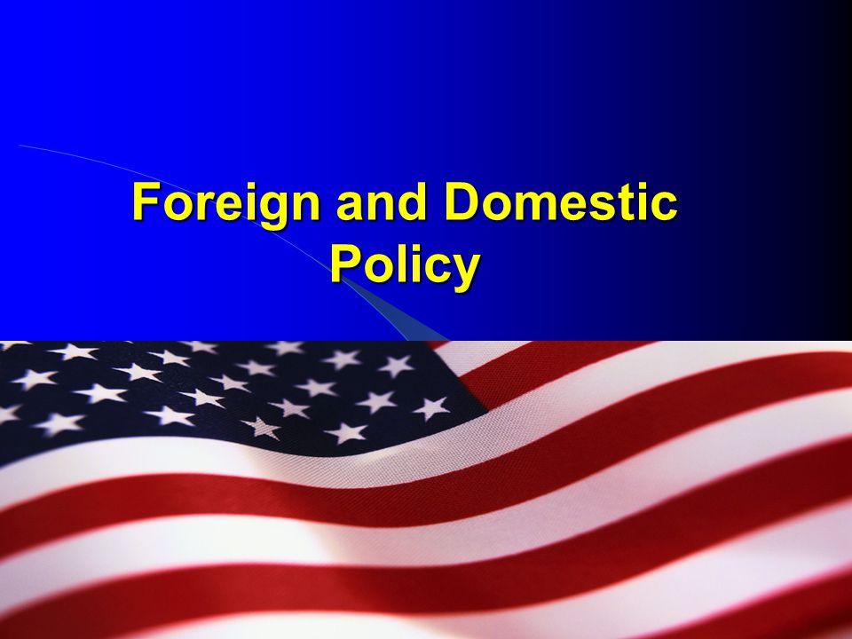 foreign domestic policy Political: foreign policy essay jeffrey becker abstract explain how public opinion/approval ratings shape both presidential and congressional agendas and policy plans.