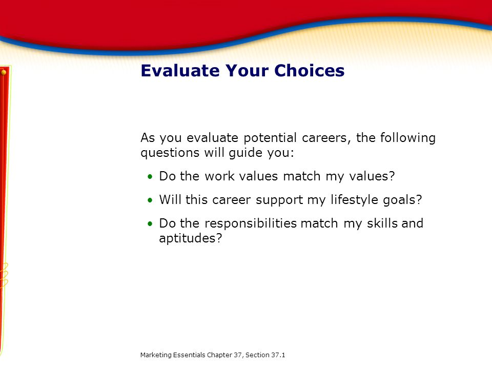 Evaluate Your Choices As you evaluate potential careers, the following questions will guide you: Do the work values match my values
