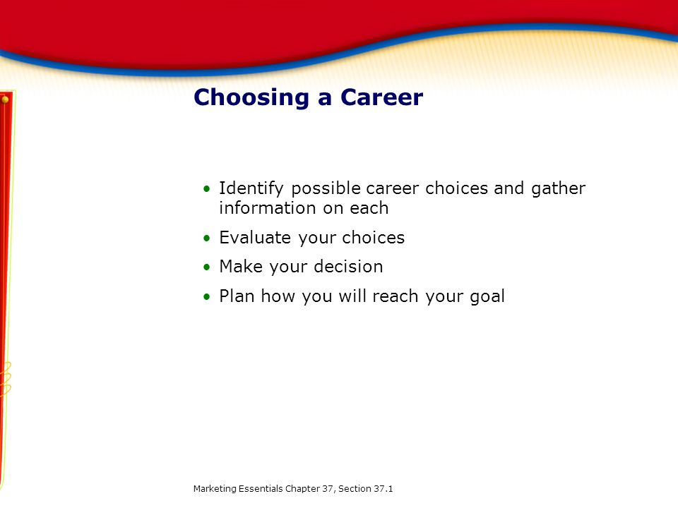 Choosing a Career Identify possible career choices and gather information on each. Evaluate your choices.