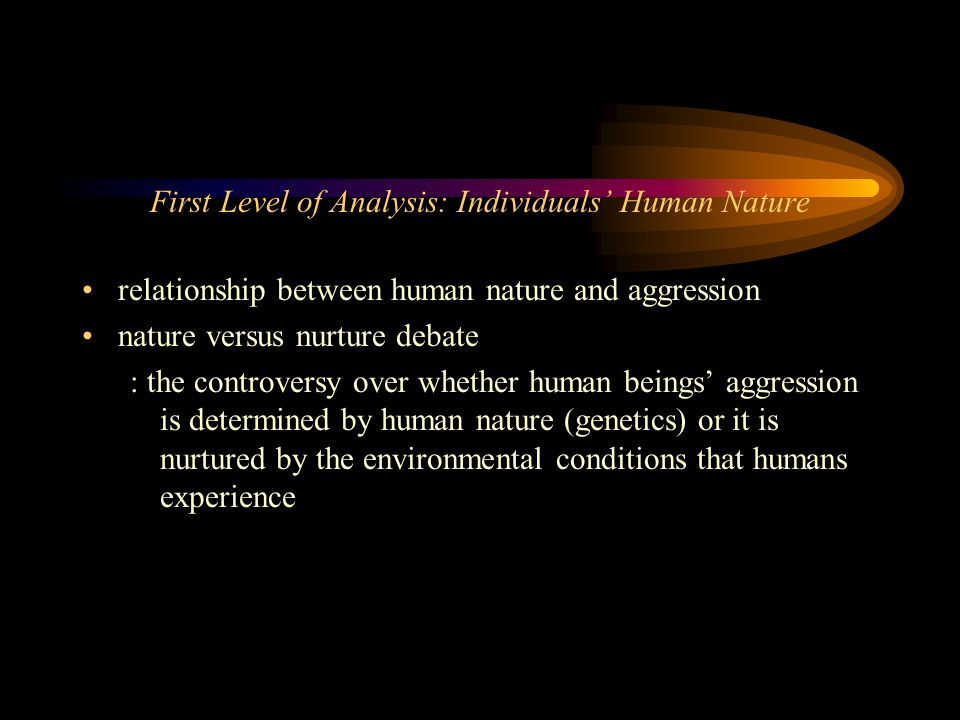 an analysis of the aggressive nature of human beings In which humans confront these adaptive problems and the evolutionary logic of  why men are  have not discovered within the brain or body any reservoirs of  aggressive energy (b)  the issue in contention is the nature of the mechanisms , not  sexual strategies theory: a contextual evolutionary analysis of human.