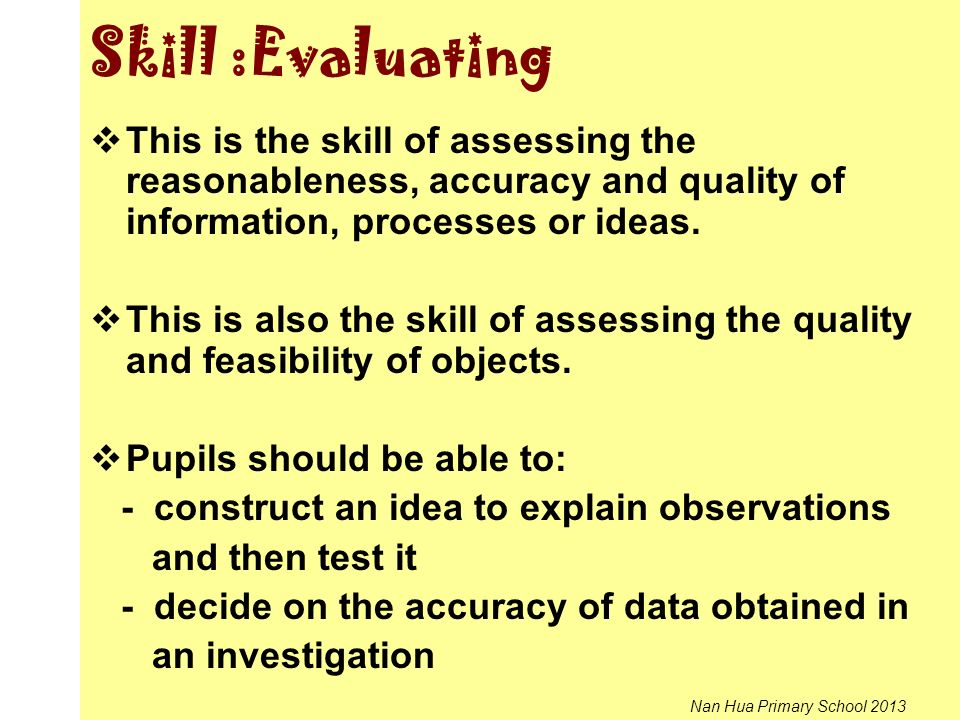 Skill :Evaluating This is the skill of assessing the reasonableness, accuracy and quality of information, processes or ideas.