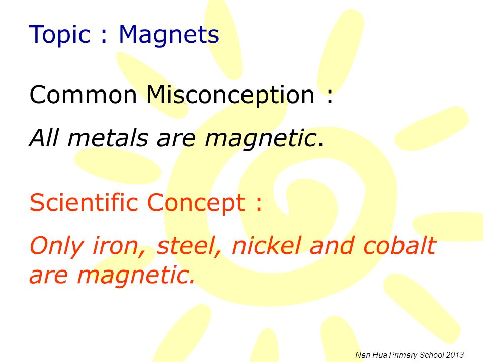 Common Misconception : All metals are magnetic.