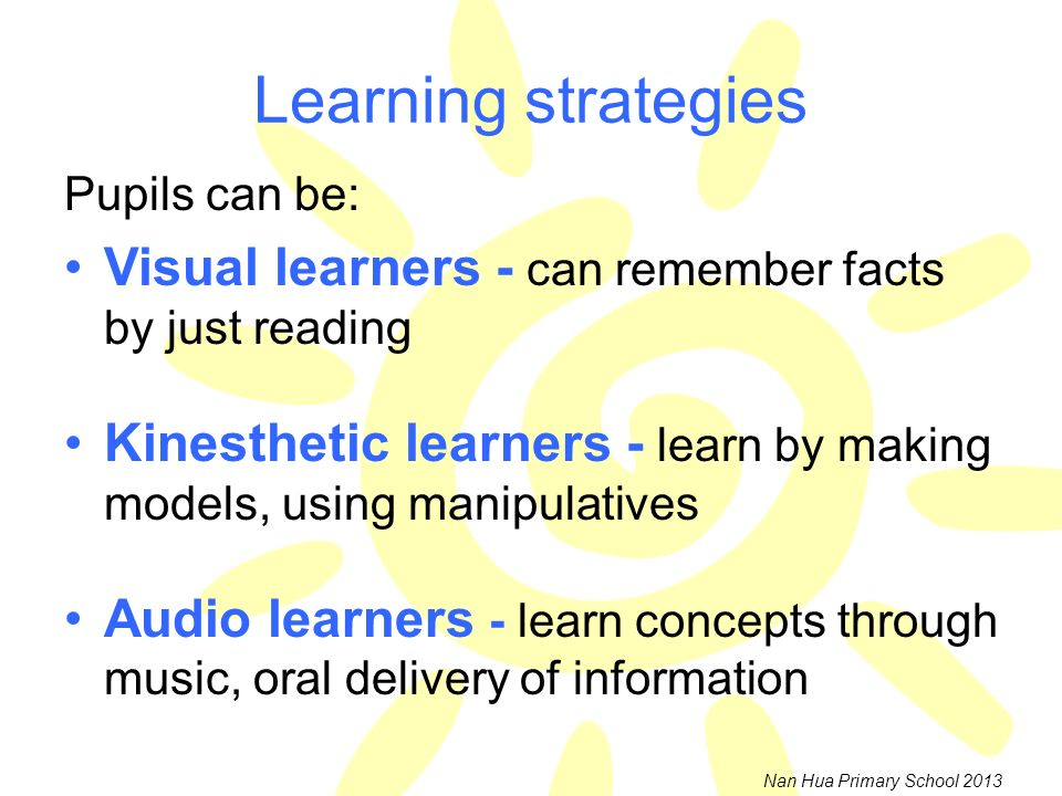 Learning strategies Pupils can be: Visual learners - can remember facts by just reading.