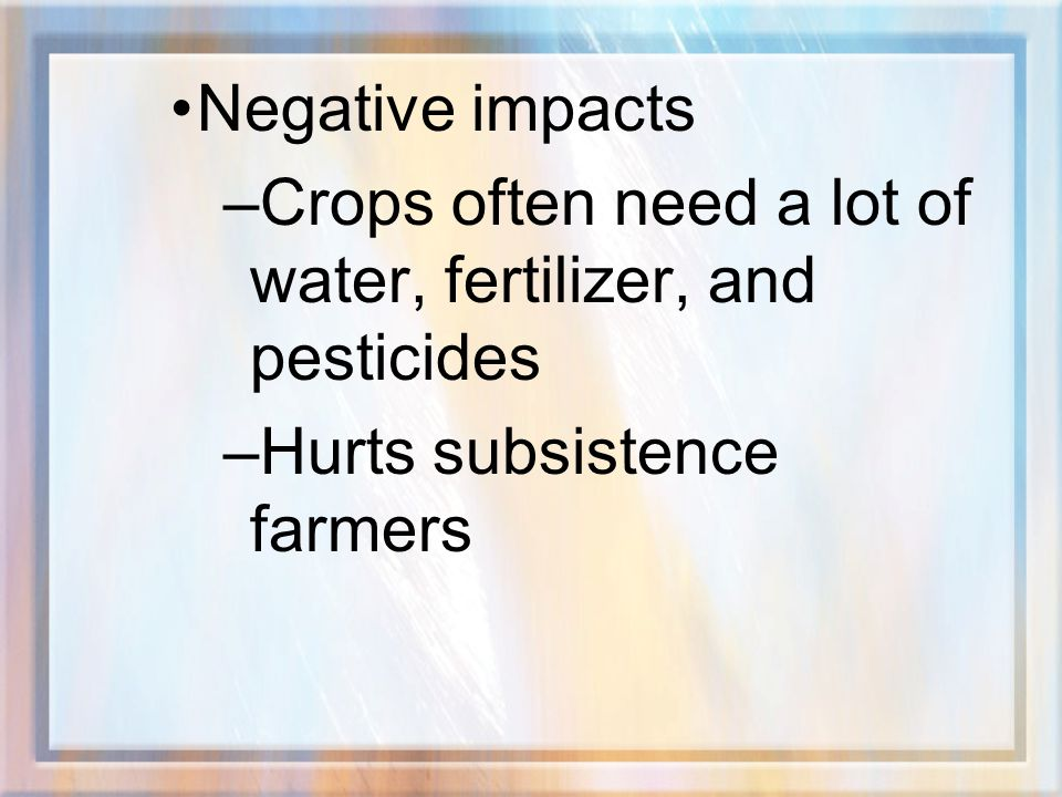 Negative impacts Crops often need a lot of water, fertilizer, and pesticides.