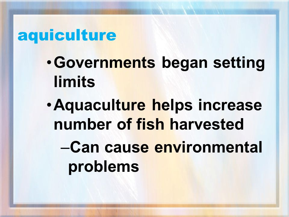 aquiculture Governments began setting limits. Aquaculture helps increase number of fish harvested.