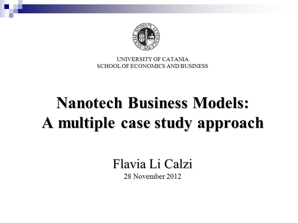 UNIVERSITY OF CATANIA SCHOOL OF ECONOMICS AND BUSINESS Nanotech Business Models: A multiple case study approach Flavia Li Calzi 28 November 2012
