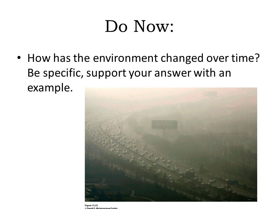 Do Now: How has the environment changed over time Be specific, support your answer with an example.