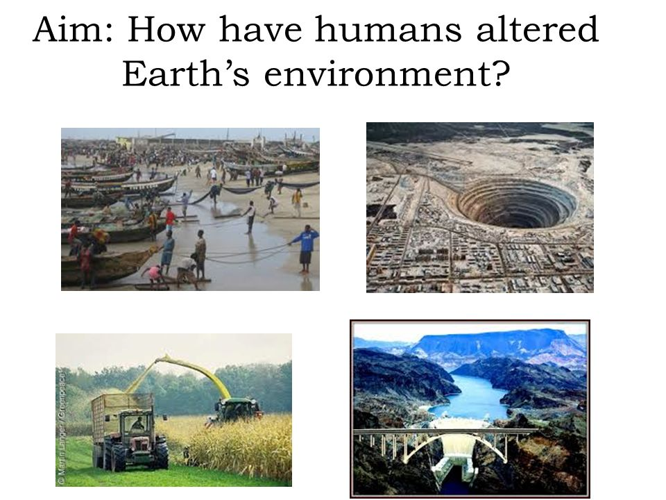 Aim: How have humans altered Earth's environment