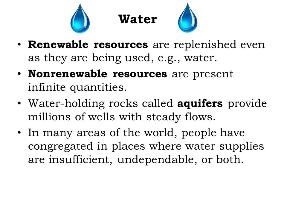 Water Renewable resources are replenished even as they are being used, e.g., water. Nonrenewable resources are present infinite quantities.