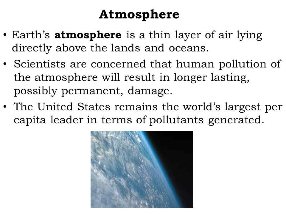 Atmosphere Earth's atmosphere is a thin layer of air lying directly above the lands and oceans.