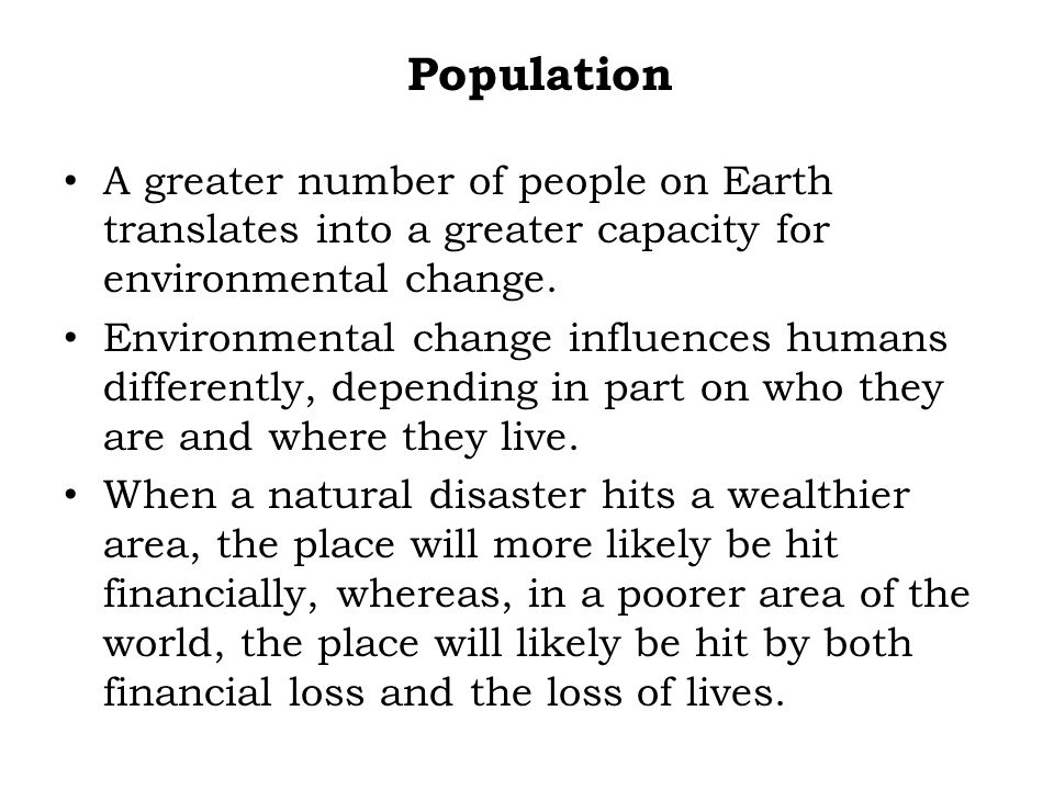 Population A greater number of people on Earth translates into a greater capacity for environmental change.
