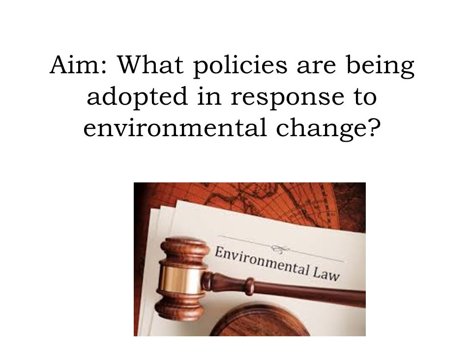 Aim: What policies are being adopted in response to environmental change