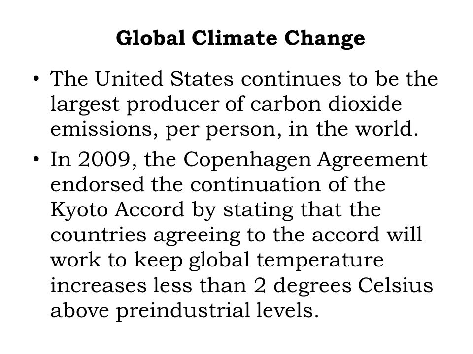 Global Climate Change The United States continues to be the largest producer of carbon dioxide emissions, per person, in the world.