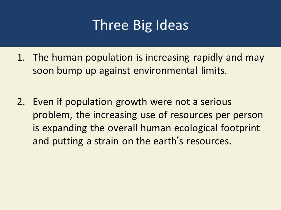 Three Big Ideas The human population is increasing rapidly and may soon bump up against environmental limits.
