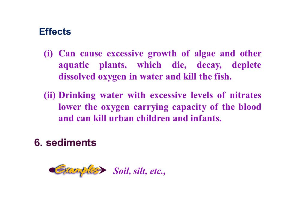 Effects (i) Can cause excessive growth of algae and other aquatic plants, which die, decay, deplete dissolved oxygen in water and kill the fish.