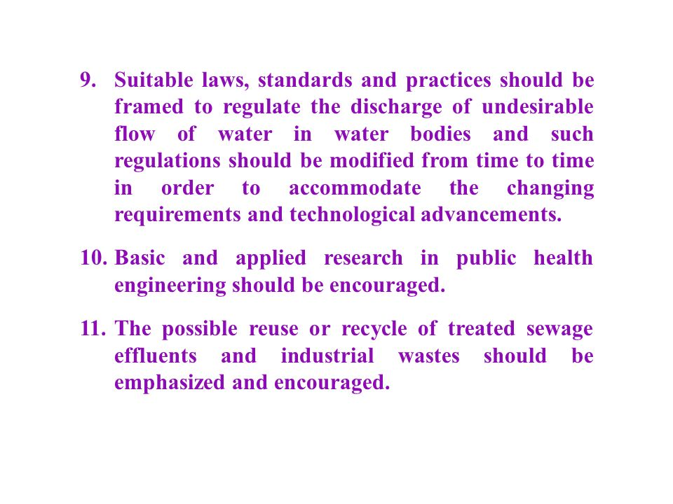 9. Suitable laws, standards and practices should be framed to regulate the discharge of undesirable flow of water in water bodies and such regulations should be modified from time to time in order to accommodate the changing requirements and technological advancements.