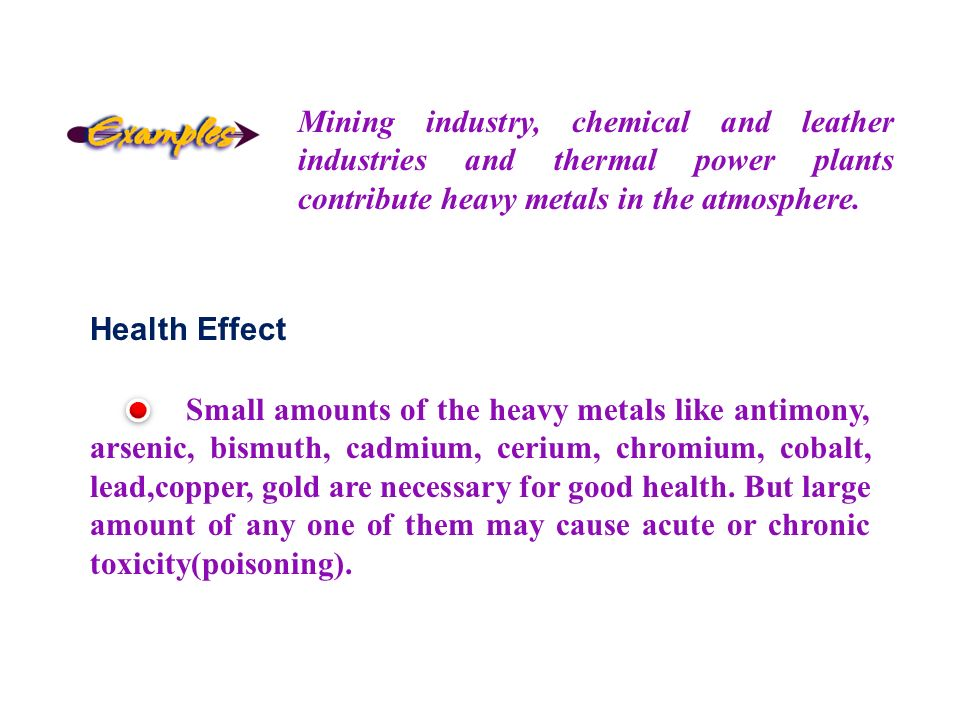 Mining industry, chemical and leather industries and thermal power plants contribute heavy metals in the atmosphere.