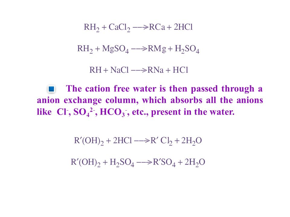 The cation free water is then passed through a anion exchange column, which absorbs all the anions like Cl-, SO42-, HCO3-, etc., present in the water.